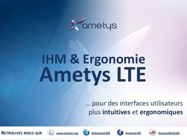 IHM & Ergonomie  Ametys LTE … pour des interfaces utilisateurs plus intuitives et ergonomiques RETROUVEZ NOUS SUR  www.ame...