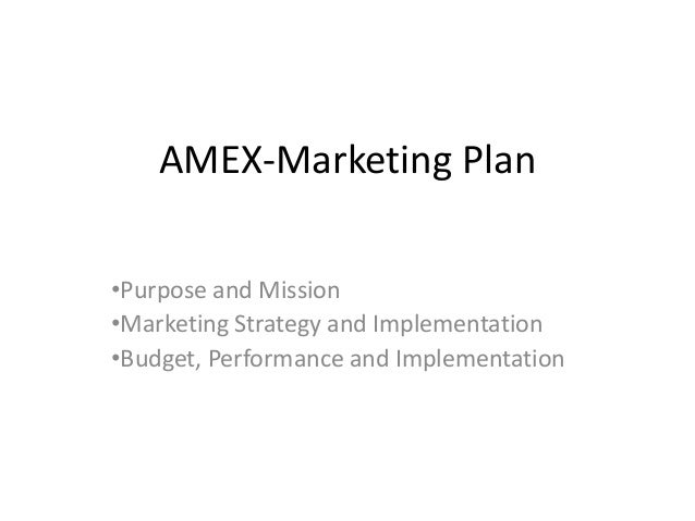 AMEX-Marketing Plan•Purpose and Mission•Marketing Strategy and Implementation•Budget, Performance and Implementation