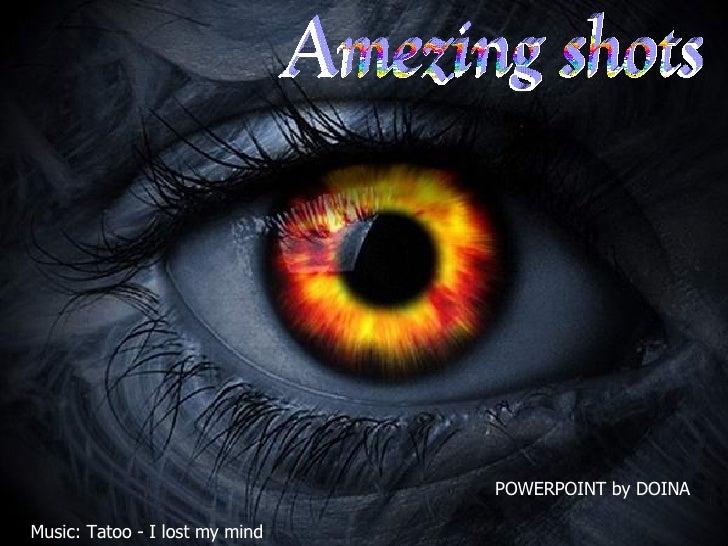 Amezing shots POWERPOINT by DOINA Music: Tatoo - I lost my mind