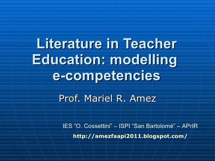 "Literature in Teacher Education: modelling  e-competencies Prof. Mariel R. Amez IES ""O. Cossettini"" – ISPI ""San Bartolomé""..."