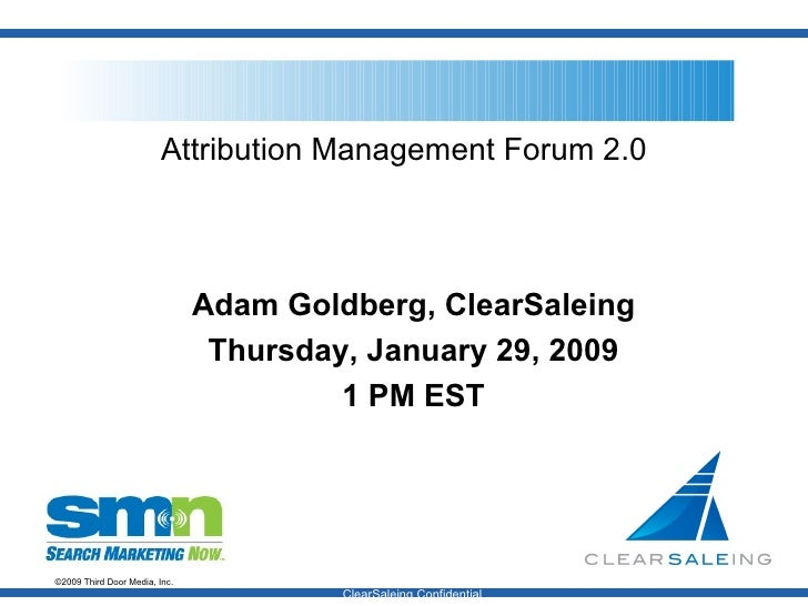Attribution Management Forum 2.0 Adam Goldberg, ClearSaleing Thursday, January 29, 2009 1 PM EST ClearSaleing Confidential