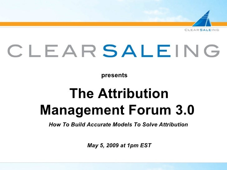 presents The Attribution Management Forum 3.0   How To Build Accurate Models To Solve Attribution  May 5, 2009 at 1pm EST