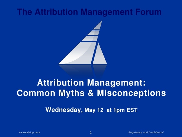 Attribution Management: Common Myths & MisconceptionsWednesday, May 12  at 1pm EST<br />1<br />The Attribution Management ...