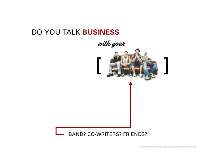 DO YOU TALK BUSINESSwith yourBAND? CO-WRITERS? FRIENDS?[ ]image source: http://www.flickr.com/photos/45516798@N08/5605971898/