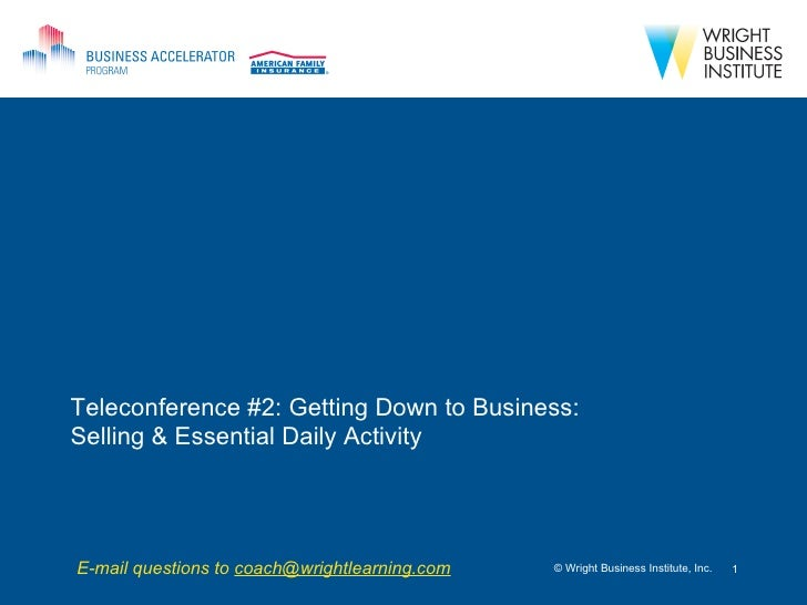 Teleconference #2: Getting Down to Business: Selling & Essential Daily Activity © Wright Business Institute, Inc. E-mail q...