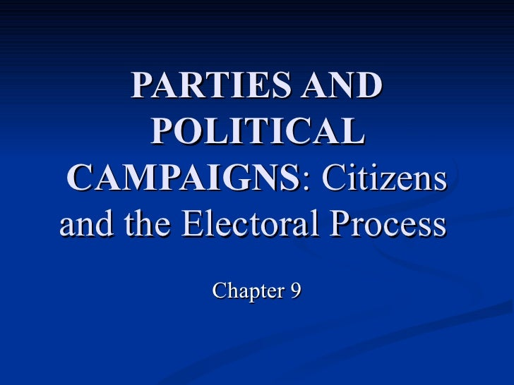 PARTIES AND POLITICAL CAMPAIGNS : Citizens and the Electoral Process   Chapter 9