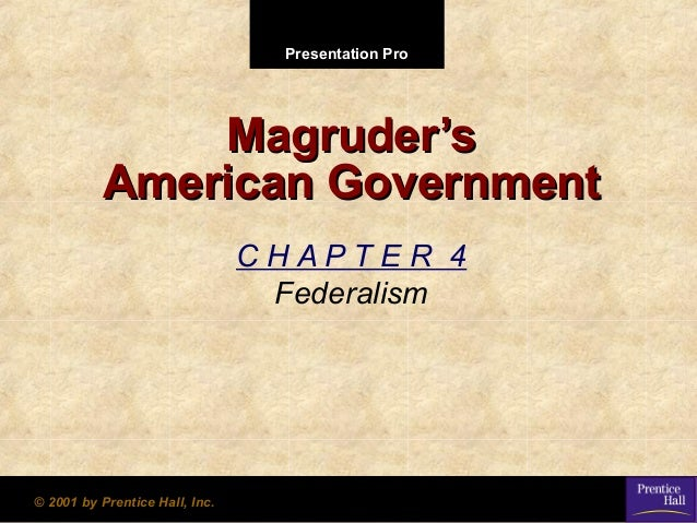 Presentation Pro  Magruder's American Government CHAPTER 4 Federalism  © 2001 by Prentice Hall, Inc.