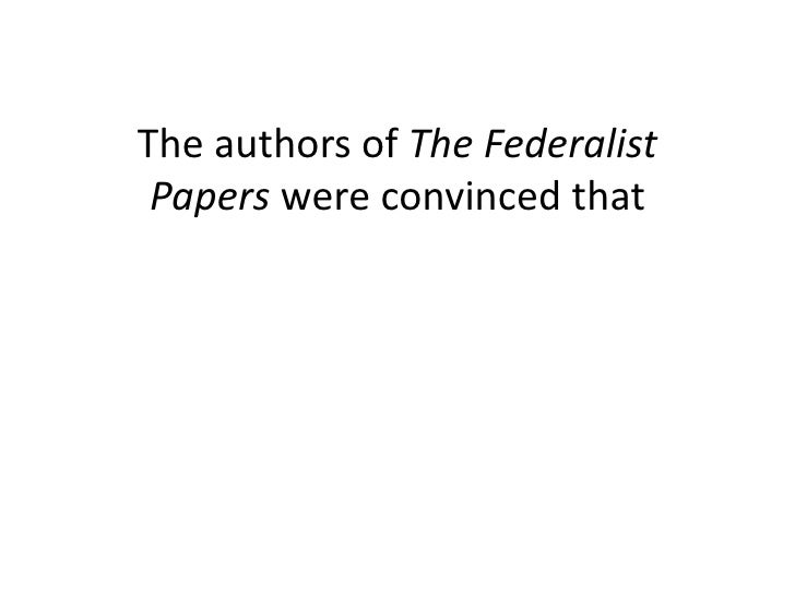 authors of federalist papers The anti-federalist papers during the period from the drafting and proposal of the federal constitution in september, 1787, to its ratification in  forms, by various authors, most of whom used a pseudonym collectively, these writings have become known as the anti-federalist papers we here present.