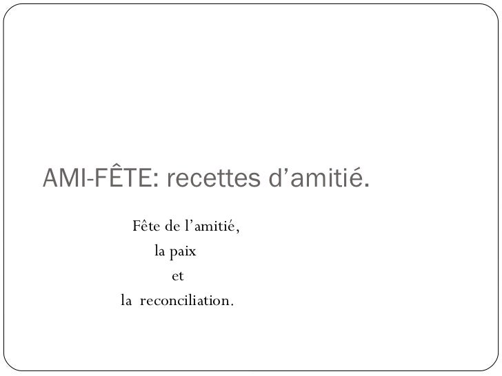 AMI-FÊTE: recettes d'amitié. Fête de l'amitié,  la paix et la  reconciliation.