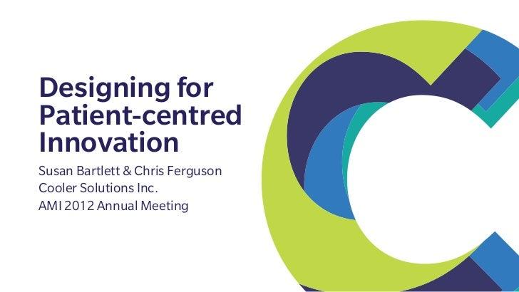 Designing forPatient-centredInnovationSusan Bartlett & Chris FergusonCooler Solutions Inc.AMI 2012 Annual Meeting
