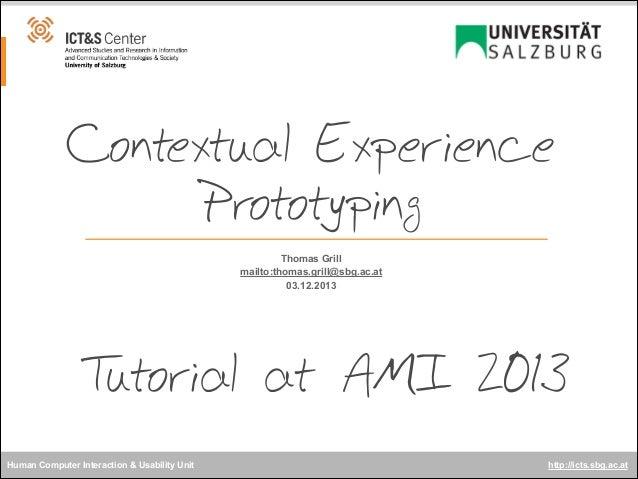 Contextual Experience Prototyping Thomas Grill mailto:thomas.grill@sbg.ac.at 03.12.2013  T utorial at AMI 2013 Human Compu...