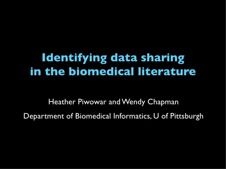 Identifying data sharing  in the biomedical literature         Heather Piwowar and Wendy Chapman Department of Biomedical ...