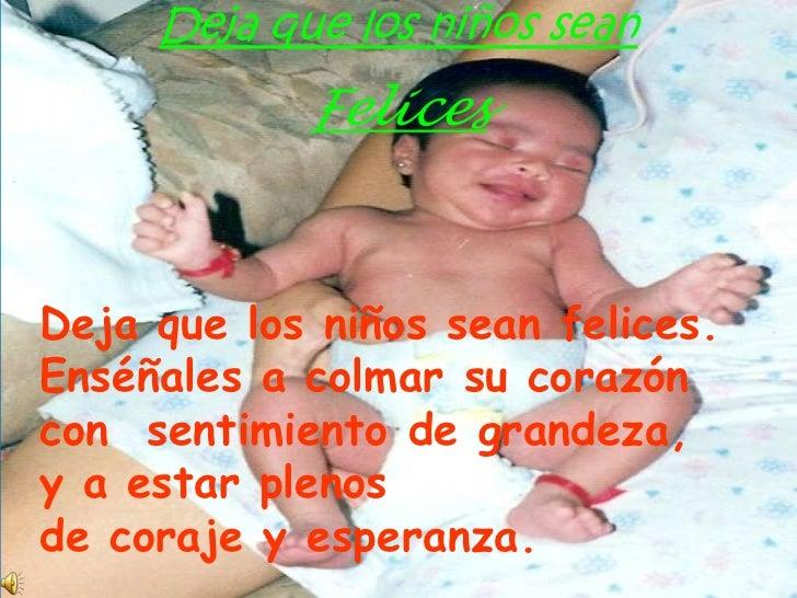 Deja que los niños sean<br />Felices<br />Deja que los niños sean felices.<br />Enséñales a colmar su corazón <br />con  s...