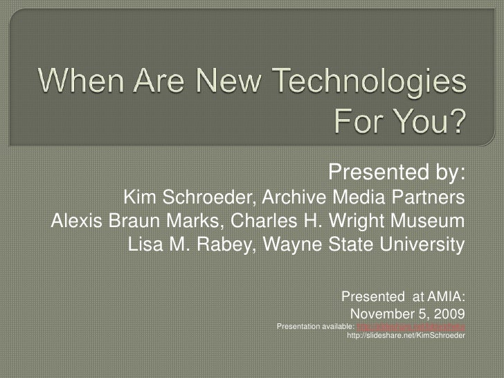 When Are New Technologies For You?<br />Presented by: <br />Kim Schroeder, Archive Media Partners<br />Alexis Braun Marks,...