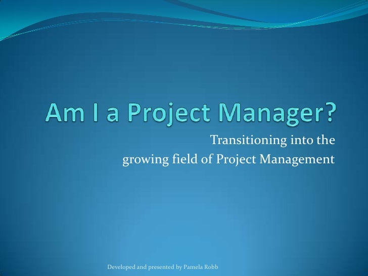 Am I a Project Manager?<br />Transitioning into the <br />growing field of Project Management<br />Developed and presented...