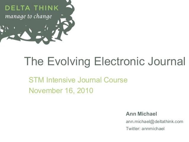 The Evolving Electronic Journal STM Intensive Journal Course November 16, 2010 Ann Michael ann.michael@deltathink.com Twit...