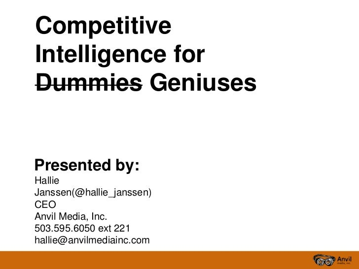 CompetitiveIntelligence forDummies GeniusesPresented by:HallieJanssen(@hallie_janssen)CEOAnvil Media, Inc.503.595.6050 ext...