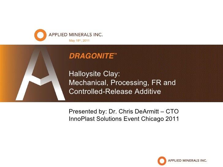 May 18th, 2011DRAGONITE™Halloysite Clay:Mechanical, Processing, FR andControlled-Release AdditivePresented by: Dr. Chris D...