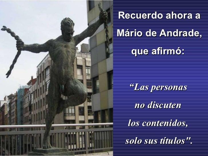 """Recuerdo ahora a Mário de Andrade, que afirmó: """" Las personas no discuten los contenidos, solo sus títulos""""."""