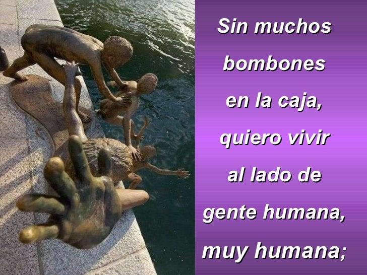 Sin muchos bombones en la caja, quiero vivir al lado de gente humana, muy humana ;