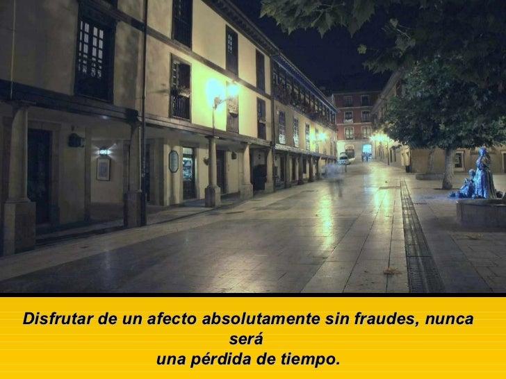 Disfrutar de un afecto absolutamente sin fraudes, nunca será una pérdida de tiempo.
