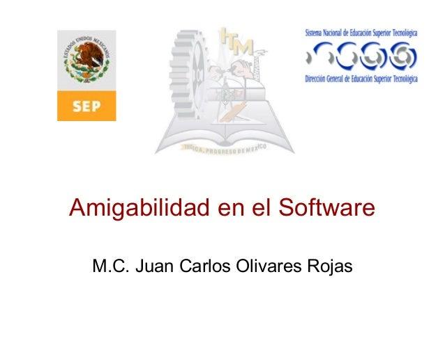 Amigabilidad en el Software M.C. Juan Carlos Olivares Rojas