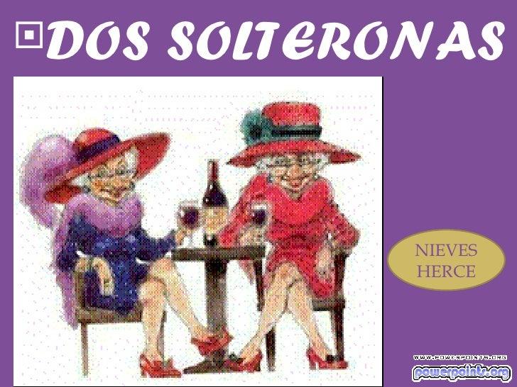 <ul><li>DOS SOLTERONAS </li></ul>NIEVES HERCE