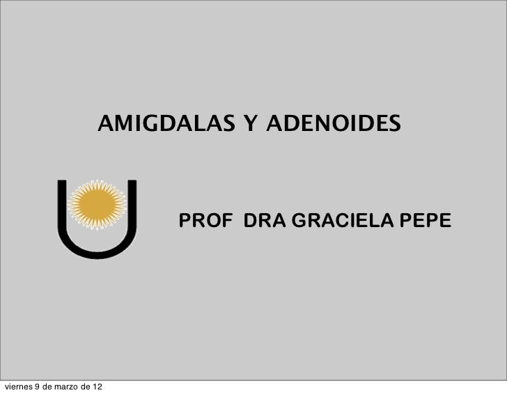 AMIGDALAS Y ADENOIDES                           PROF DRA GRACIELA PEPEviernes 9 de marzo de 12