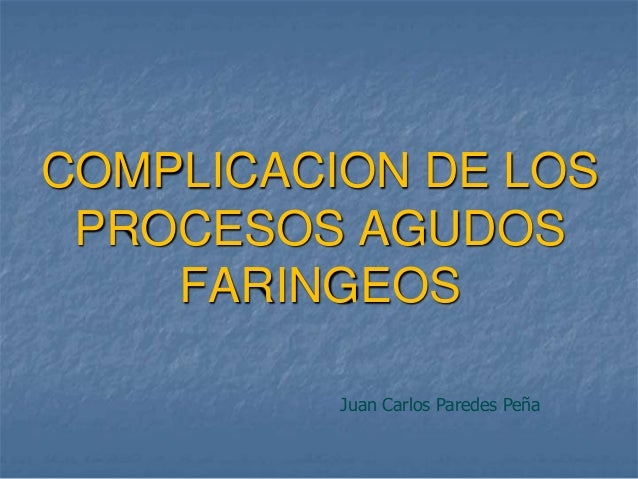 COMPLICACION DE LOS PROCESOS AGUDOS    FARINGEOS          Juan Carlos Paredes Peña