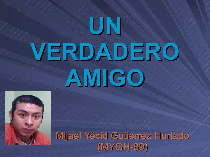 UN VERDADERO AMIGO Mijael Yecid Gutierrez Hurtado (MYGH-89)