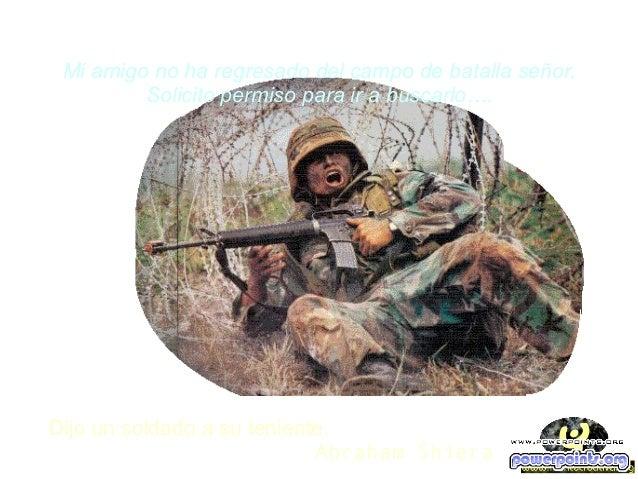 Mi amigo no ha regresado del campo de batalla señor. Solicito permiso para ir a buscarlo….  Dijo un soldado a su teniente....