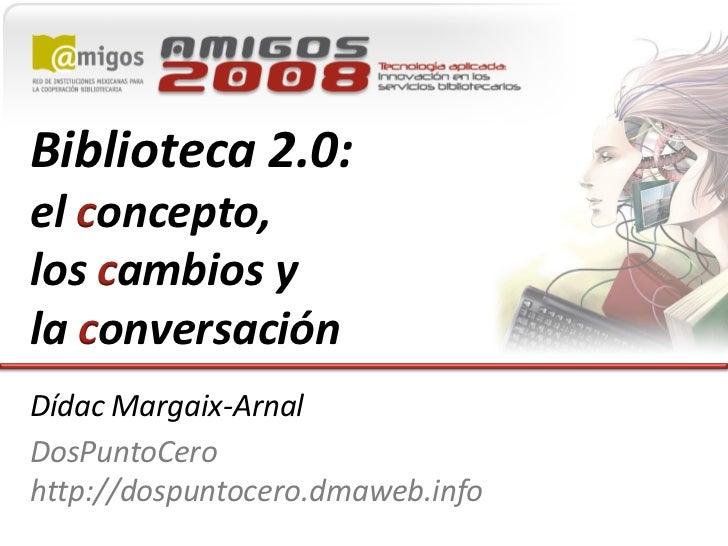 Biblioteca 2.0: el concepto, los cambios y la conversación Dídac Margaix-Arnal DosPuntoCero http://dospuntocero.dmaweb.info
