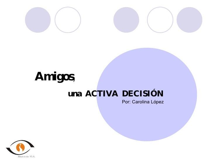 Amigos , una  ACTIVA  DECISIÓN Por: Carolina López