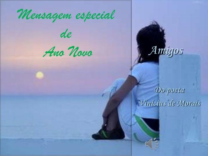 Mensagem especial      de    Ano Novo           Amigos                        Do poeta                    Vinícius de Morais