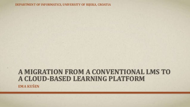 A MIGRATION FROM A CONVENTIONAL LMS TO A CLOUD-BASED LEARNING PLATFORM EMA KUŠEN DEPARTMENT OF INFORMATICS, UNIVERSITY OF ...