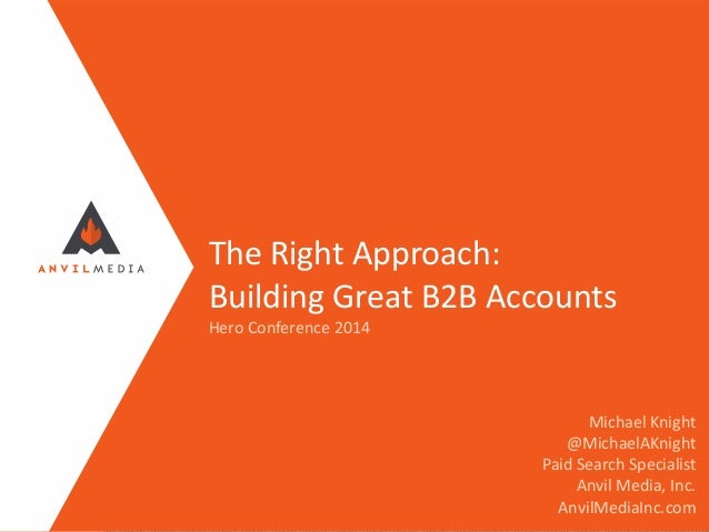 The Right Approach: Building Great B2B Accounts Hero Conference 2014 Michael Knight @MichaelAKnight Paid Search Specialist...