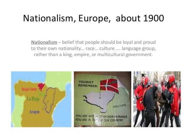 Nationalism, Europe, about 1900Nationalism – belief that people should be loyal and proudto their own nationality… race… c...