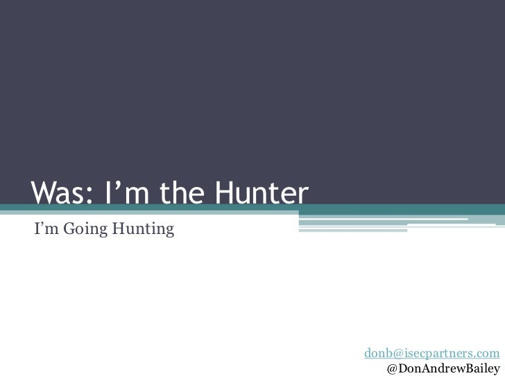 "Was: I'm the HunterI""m Going Hunting                      donb@isecpartners.com                         @DonAndrewBailey"