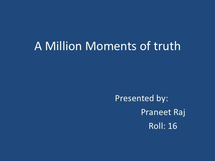 A Million Moments of truth              Presented by:                    Praneet Raj                      Roll: 16