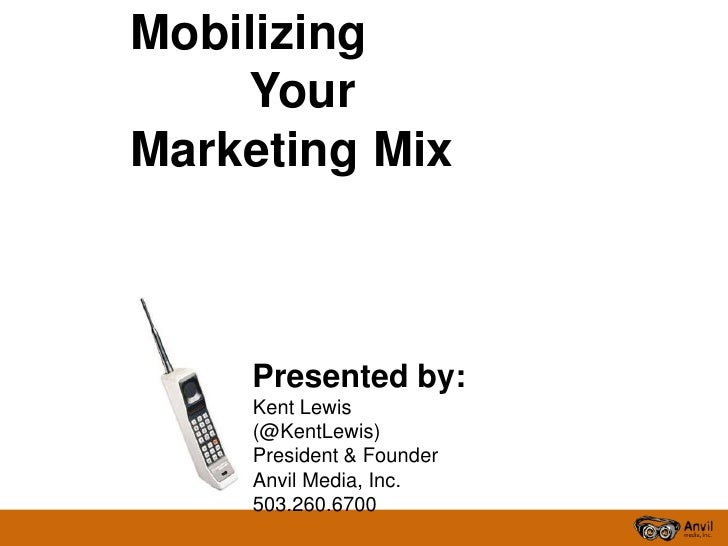 Mobilizing Your Marketing Mix<br />Presented by:<br />Kent Lewis (@KentLewis)<br />President & Founder<br />Anvil Media, I...