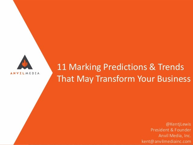 11 Marking Predictions & Trends That May Transform Your Business @KentjLewis President & Founder Anvil Media, Inc. kent@an...