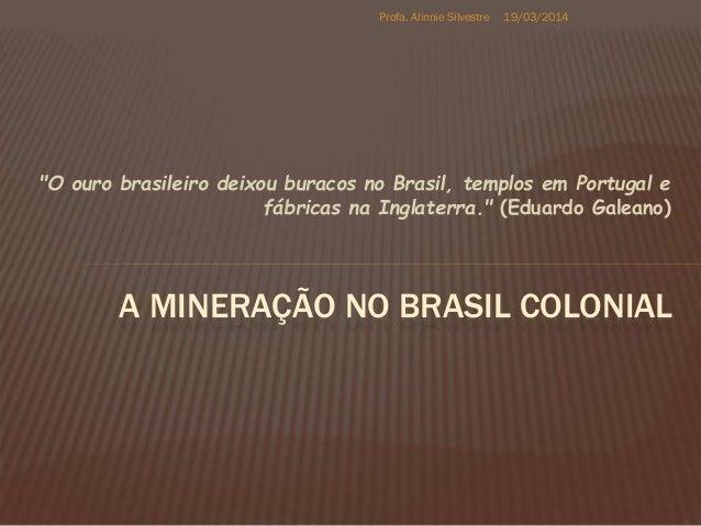 """""""O ouro brasileiro deixou buracos no Brasil, templos em Portugal e fábricas na Inglaterra."""" (Eduardo Galeano) A MINERAÇÃO ..."""