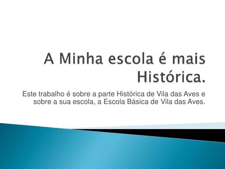 A Minha escola é mais Histórica.<br />Este trabalho é sobre a parte Histórica de Vila das Aves e sobre a sua escola, a Esc...