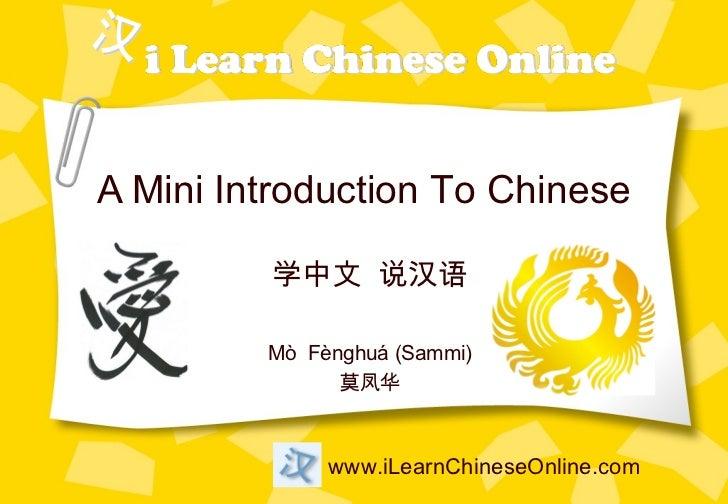 A Mini Introduction To Chinese         学中文 说汉语         Mò Fènghuá (Sammi)               莫凤华              www.iLearnChinese...