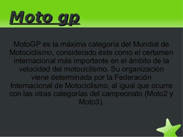 Moto gp MotoGP es la máxima categoría del Mundial deMotociclismo, considerado éste como el certamen internacional más impo...