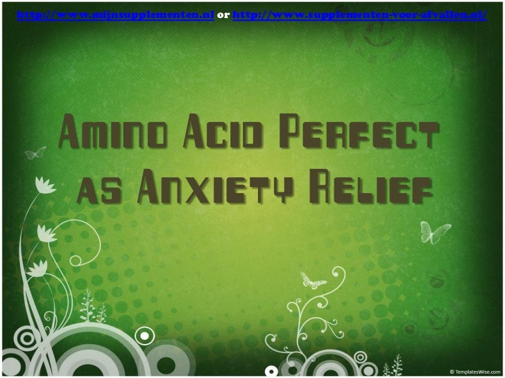 http://www.mijnsupplementen.nl or http://www.supplementen-voor-afvallen.nl/      Amino Acid Perfect       as Anxiety Relief