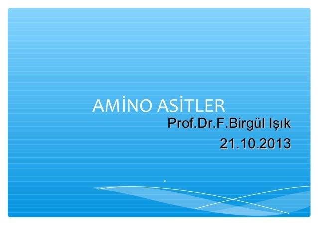 AMİNO ASİTLER  Prof.Dr.F.Birgül Işık 21.10.2013  .