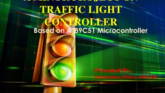 A MINOR PROJECT ON TRAFFIC LIGHT CONTROLLER  Based on AT89C51 Microcontroller  Presented By: Ramkrishna Mishra (5910428)