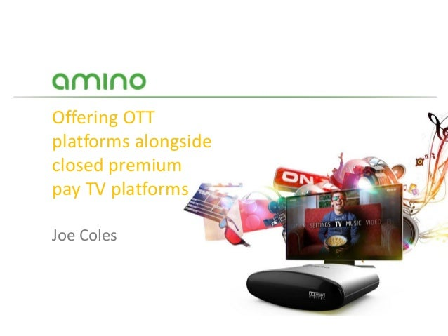 Offering OTTplatforms alongsideclosed premiumpay TV platformsJoe Coles