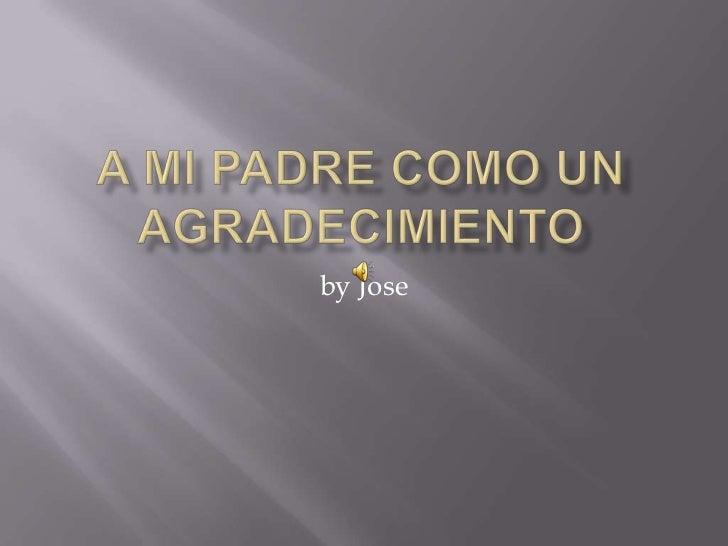 A MI PADRE COMO UN AGRADECIMIENTO<br />by Jose<br />